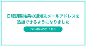 【機能アップデート】日程調整ツール「TimeRex(タイムレックス)」日程調整結果の通知先メールアドレスを3つまで追加可能に。 2020/09/23