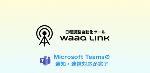 日程調整自動化ツール waaq Link、Microsoft Teamsで通知・連携できる機能を正式リリース